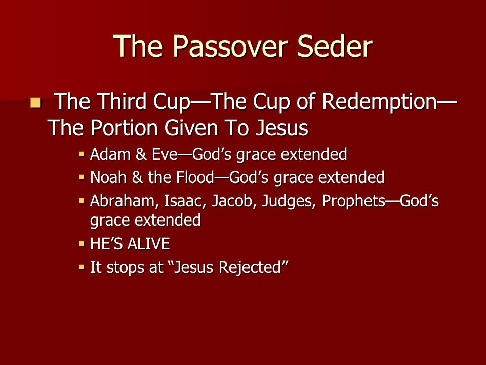 The Passover Seder The Third Cup—The Cup of Redemption— The Portion Given To Jesus The Third Cup—The Cup of Redemption— The Portion Given To Jesus  Adam & Eve—God's grace extended  Noah & the Flood—God's grace extended  Abraham, Isaac, Jacob, Judges, Prophets—God's grace extended  HE'S ALIVE  It stops at Jesus Rejected