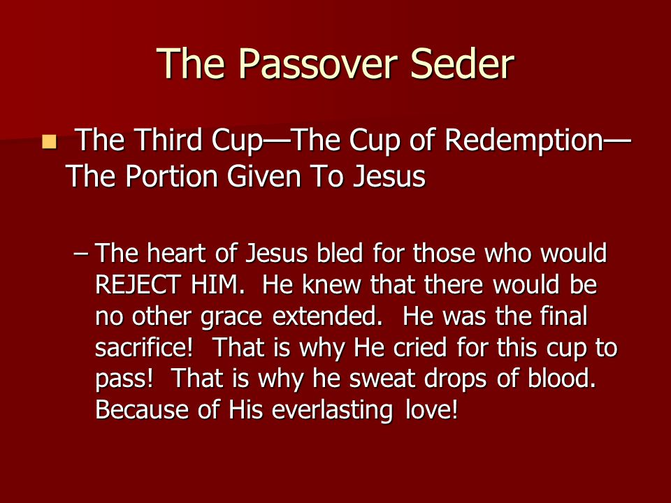 The Passover Seder The Third Cup—The Cup of Redemption— The Portion Given To Jesus The Third Cup—The Cup of Redemption— The Portion Given To Jesus –The heart of Jesus bled for those who would REJECT HIM.