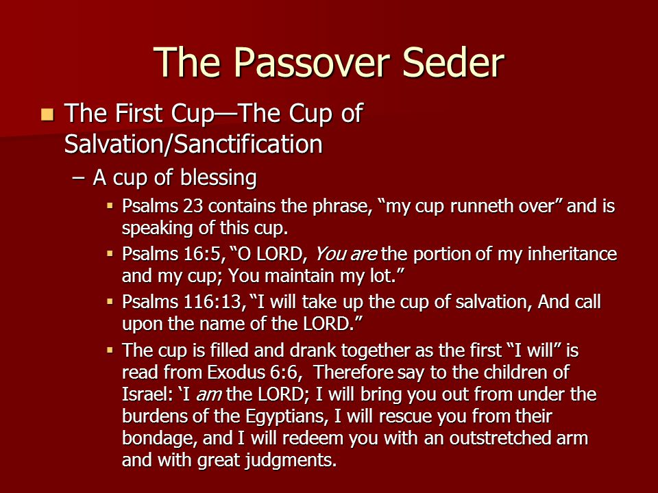 The Passover Seder The First Cup—The Cup of Salvation/Sanctification The First Cup—The Cup of Salvation/Sanctification –A cup of blessing  Psalms 23 contains the phrase, my cup runneth over and is speaking of this cup.