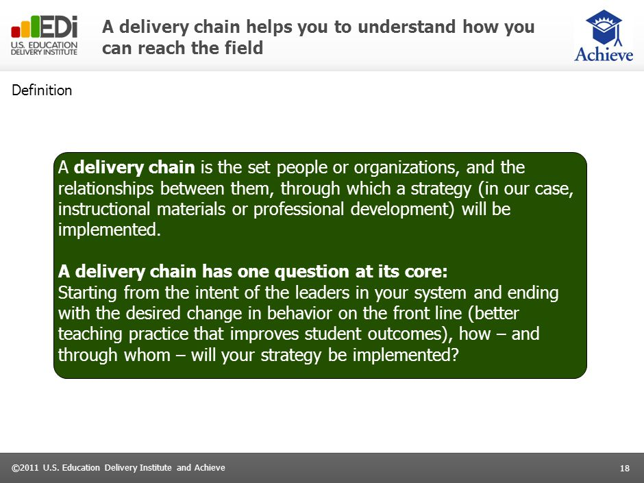 18 ©2011 U.S. Education Delivery Institute and Achieve A delivery chain helps you to understand how you can reach the field Definition A delivery chai