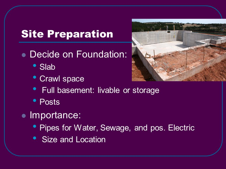Site Preparation Decide on Foundation: Slab Crawl space Full basement: livable or storage Posts Importance: Pipes for Water, Sewage, and pos.