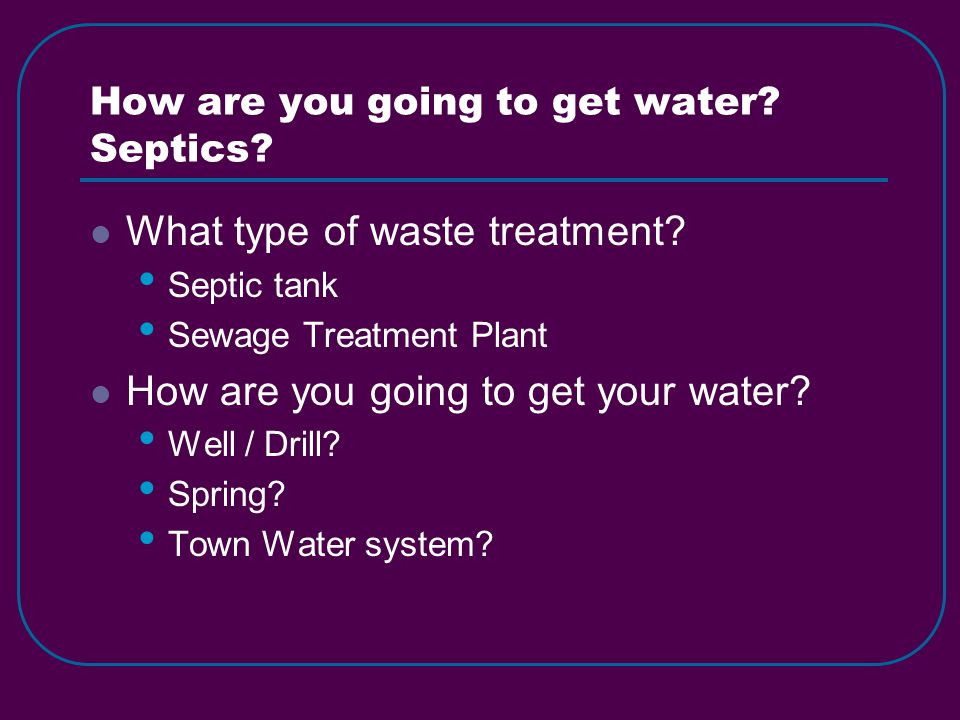 How are you going to get water. Septics. What type of waste treatment.