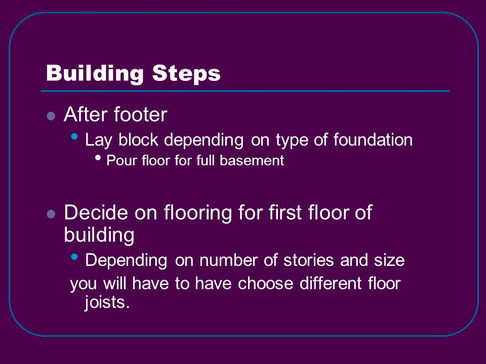 Building Steps After footer Lay block depending on type of foundation Pour floor for full basement Decide on flooring for first floor of building Depending on number of stories and size you will have to have choose different floor joists.
