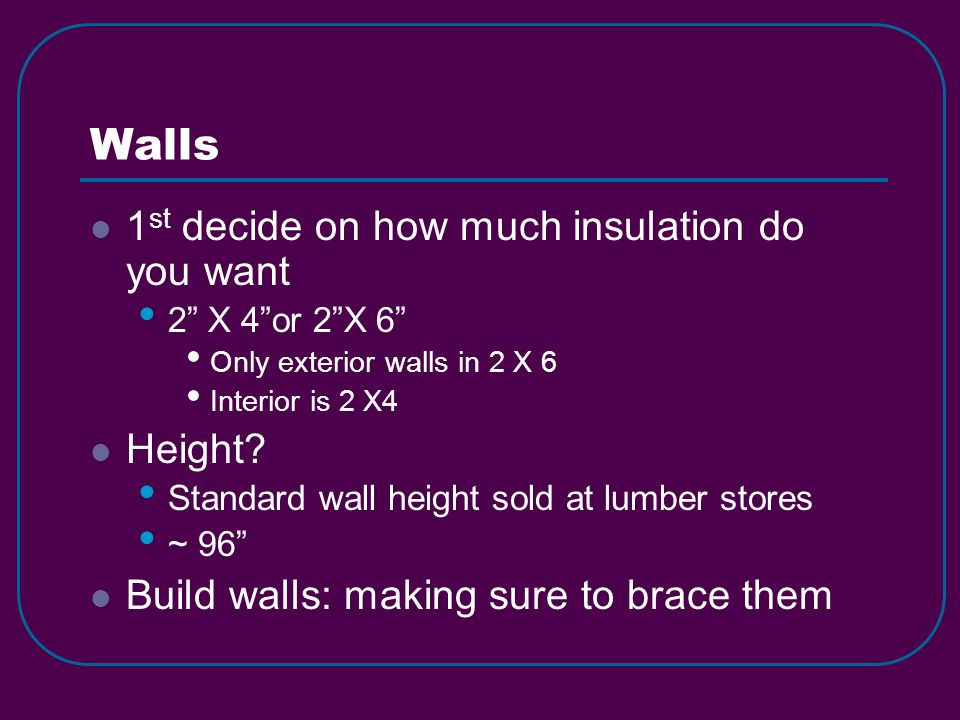 Walls 1 st decide on how much insulation do you want 2 X 4 or 2 X 6 Only exterior walls in 2 X 6 Interior is 2 X4 Height.