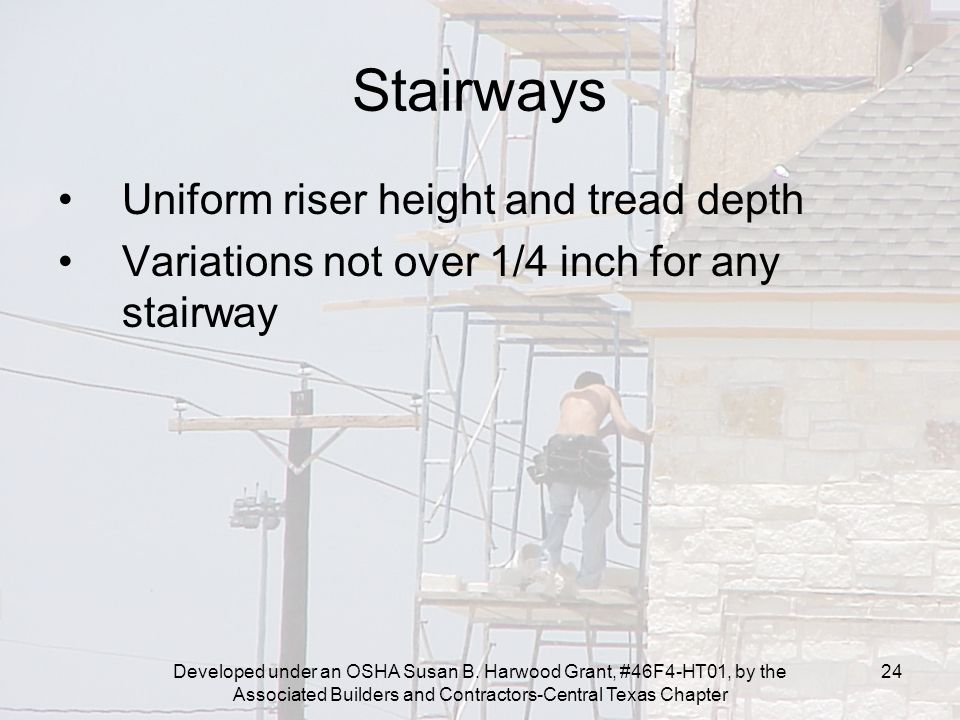Developed under an OSHA Susan B. Harwood Grant, #46F4-HT01, by the Associated Builders and Contractors-Central Texas Chapter 24 Stairways Uniform rise