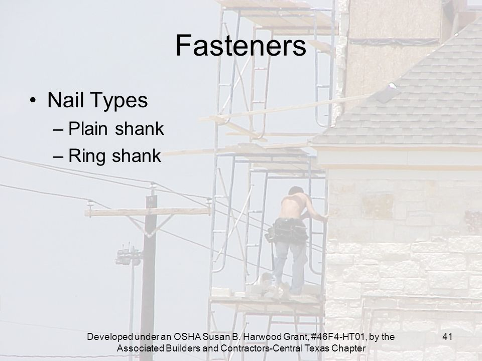 Developed under an OSHA Susan B. Harwood Grant, #46F4-HT01, by the Associated Builders and Contractors-Central Texas Chapter 41 Fasteners Nail Types –