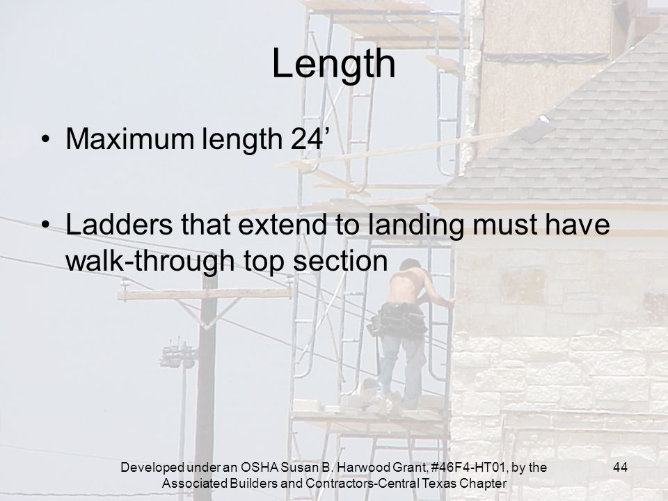 Developed under an OSHA Susan B. Harwood Grant, #46F4-HT01, by the Associated Builders and Contractors-Central Texas Chapter 44 Length Maximum length