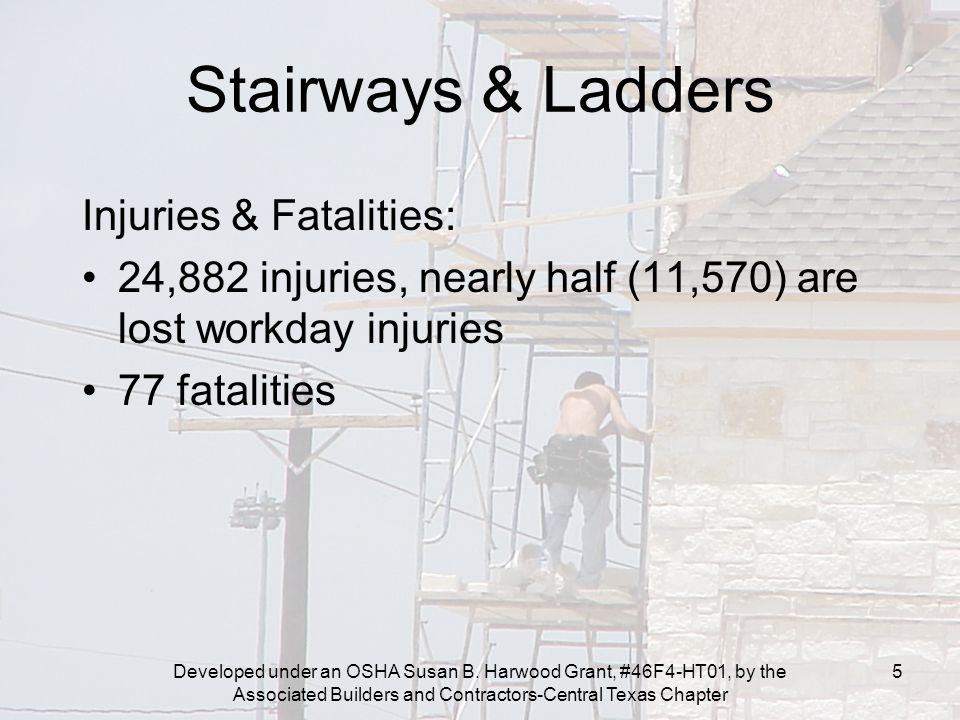 Developed under an OSHA Susan B. Harwood Grant, #46F4-HT01, by the Associated Builders and Contractors-Central Texas Chapter 5 Stairways & Ladders Inj