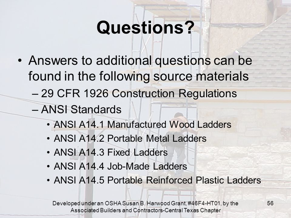 Developed under an OSHA Susan B. Harwood Grant, #46F4-HT01, by the Associated Builders and Contractors-Central Texas Chapter 56 Questions? Answers to