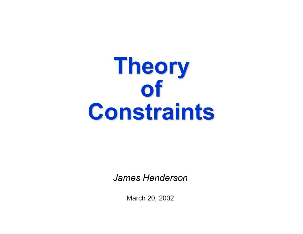 Theory of Constraints James Henderson March 20, 2002