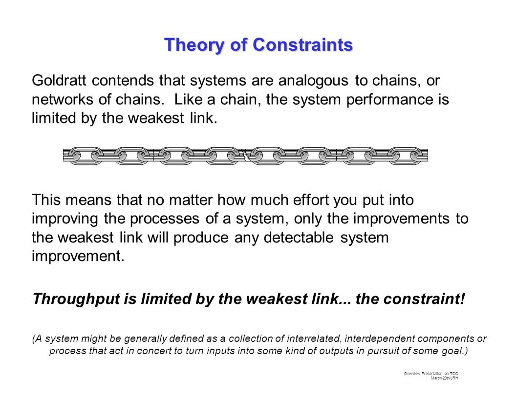 Overview Presentation on TOC March 20th/JRH Goldratt contends that systems are analogous to chains, or networks of chains.