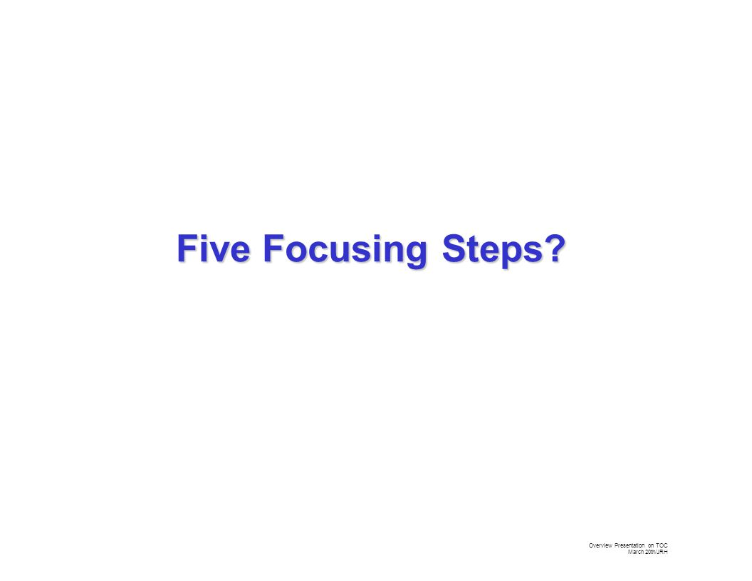 Overview Presentation on TOC March 20th/JRH Five Focusing Steps