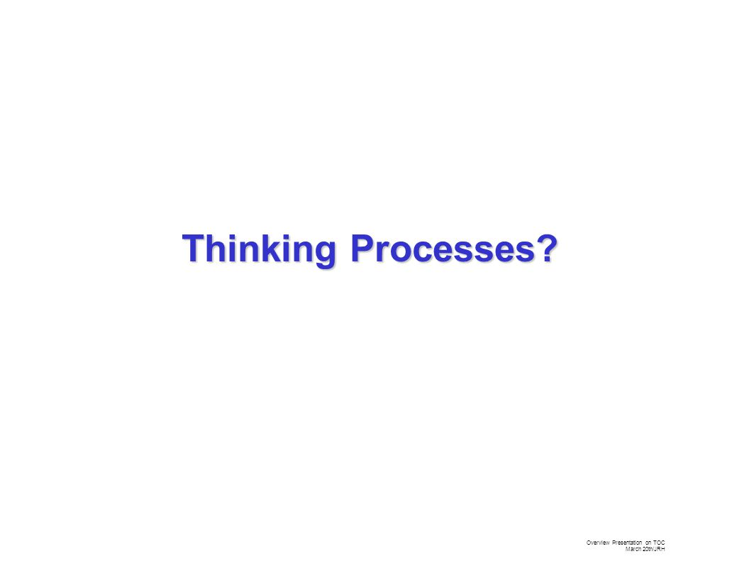 Overview Presentation on TOC March 20th/JRH Thinking Processes?
