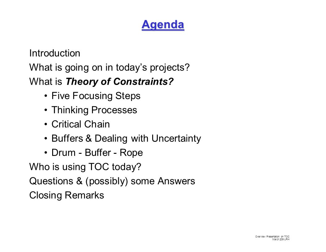 Overview Presentation on TOC March 20th/JRH Drum Buffer Rope Five Focusing Steps Critical Chain Thinking Processes Theory of Constraints Covers Many Things