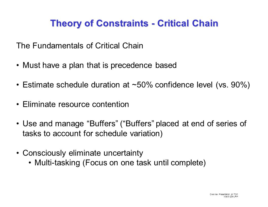 Overview Presentation on TOC March 20th/JRH The Fundamentals of Critical Chain Must have a plan that is precedence based Estimate schedule duration at ~50% confidence level (vs.