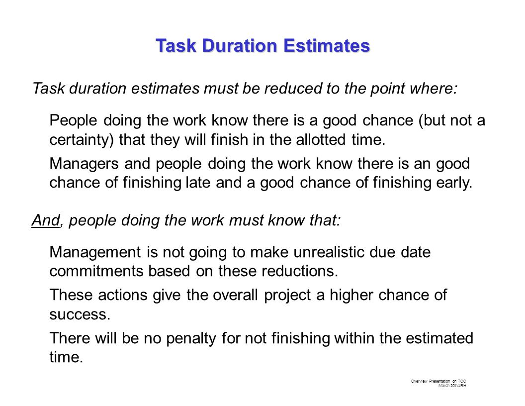 Overview Presentation on TOC March 20th/JRH Task duration estimates must be reduced to the point where: People doing the work know there is a good chance (but not a certainty) that they will finish in the allotted time.
