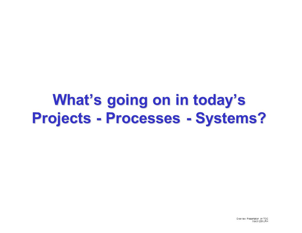 Overview Presentation on TOC March 20th/JRH Whether you are a functional manager over the production of widgets or a Project Manager over the development and implementation of the next major whiz bang solution to the market's needs, you rely on a good production / process flow or project network to ensure the success.