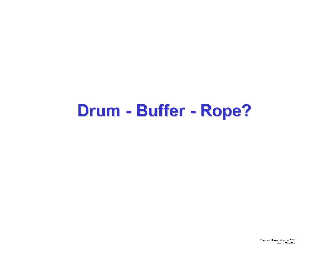Overview Presentation on TOC March 20th/JRH Drum - Buffer - Rope