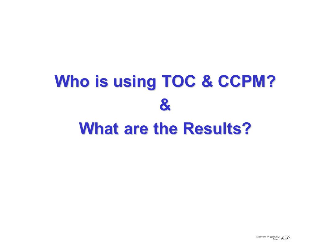 Overview Presentation on TOC March 20th/JRH Who is using TOC & CCPM & What are the Results