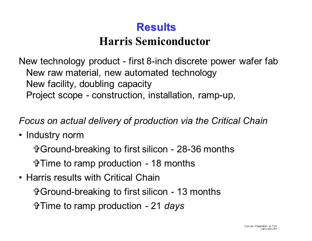 Overview Presentation on TOC March 20th/JRH Harris Semiconductor New technology product - first 8-inch discrete power wafer fab New raw material, new automated technology New facility, doubling capacity Project scope - construction, installation, ramp-up, Focus on actual delivery of production via the Critical Chain Industry norm VGround-breaking to first silicon - 28-36 months VTime to ramp production - 18 months Harris results with Critical Chain VGround-breaking to first silicon - 13 months VTime to ramp production - 21 days Results