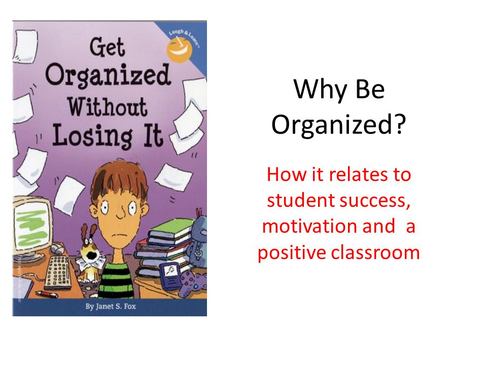 Why Be Organized How it relates to student success, motivation and a positive classroom