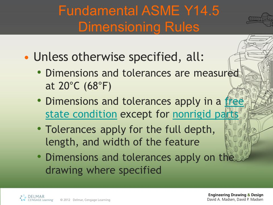 Fundamental ASME Y14.5 Dimensioning Rules Unless otherwise specified, all: Dimensions and tolerances are measured at 20°C (68°F) Dimensions and tolera
