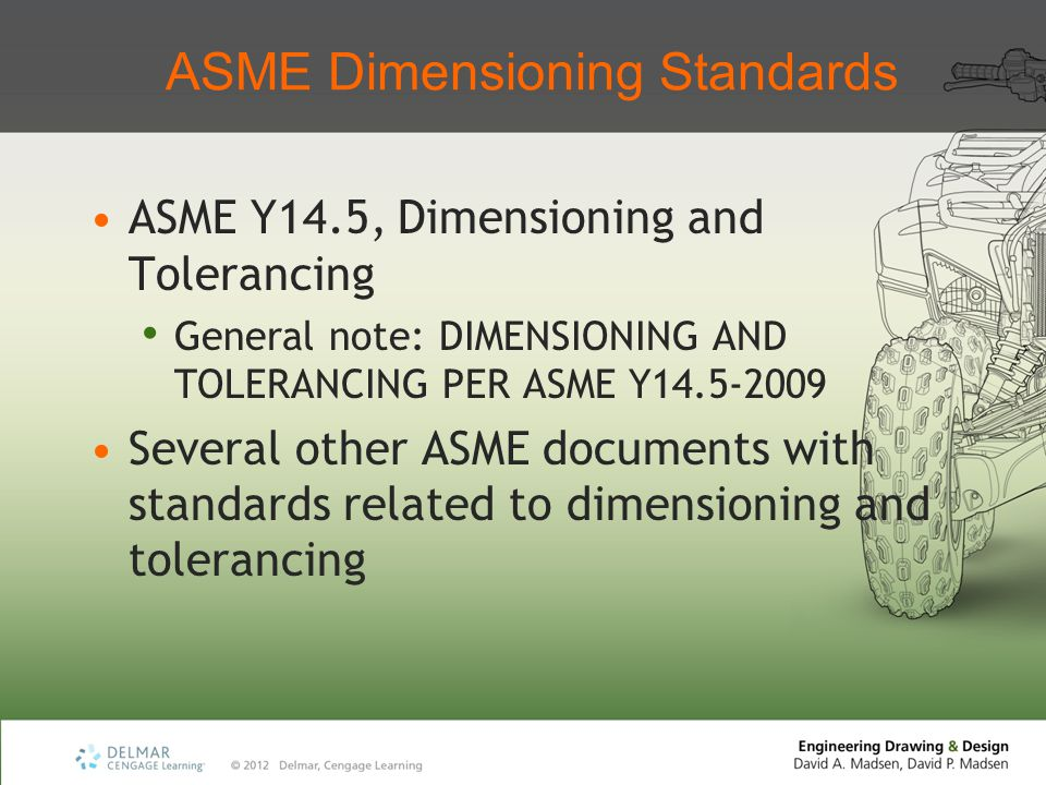 ASME Dimensioning Standards ASME Y14.5, Dimensioning and Tolerancing General note: DIMENSIONING AND TOLERANCING PER ASME Y14.5-2009 Several other ASME
