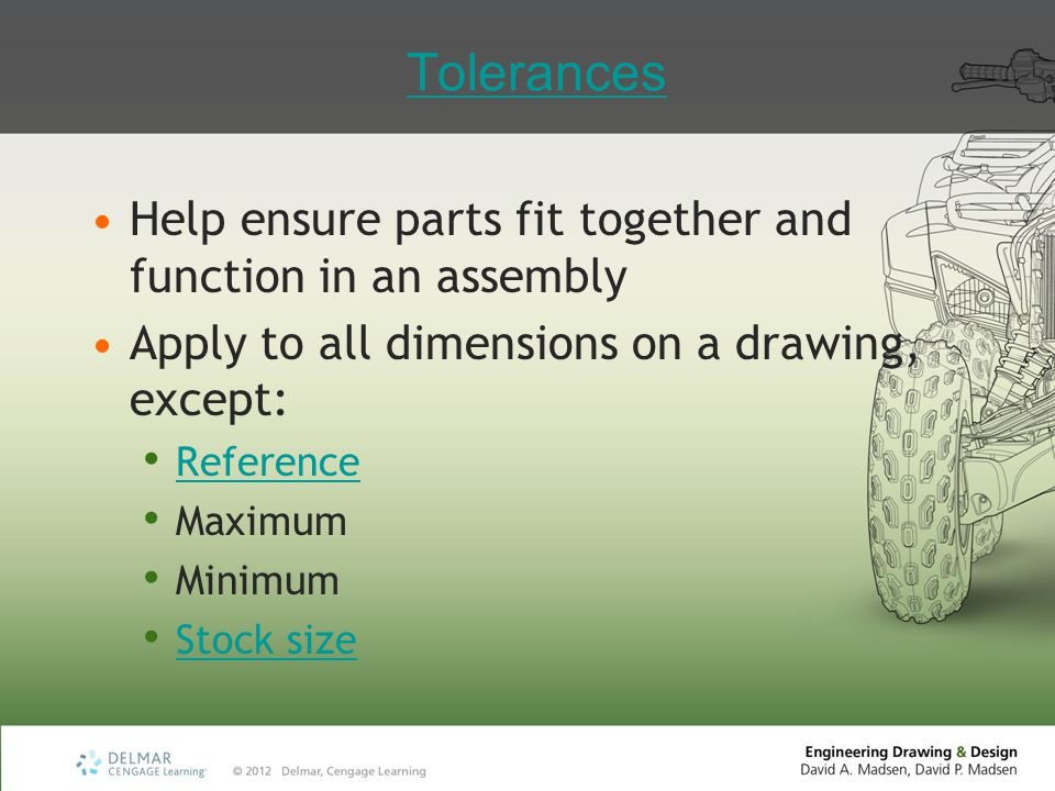 Tolerances Help ensure parts fit together and function in an assembly Apply to all dimensions on a drawing, except: Reference Maximum Minimum Stock si