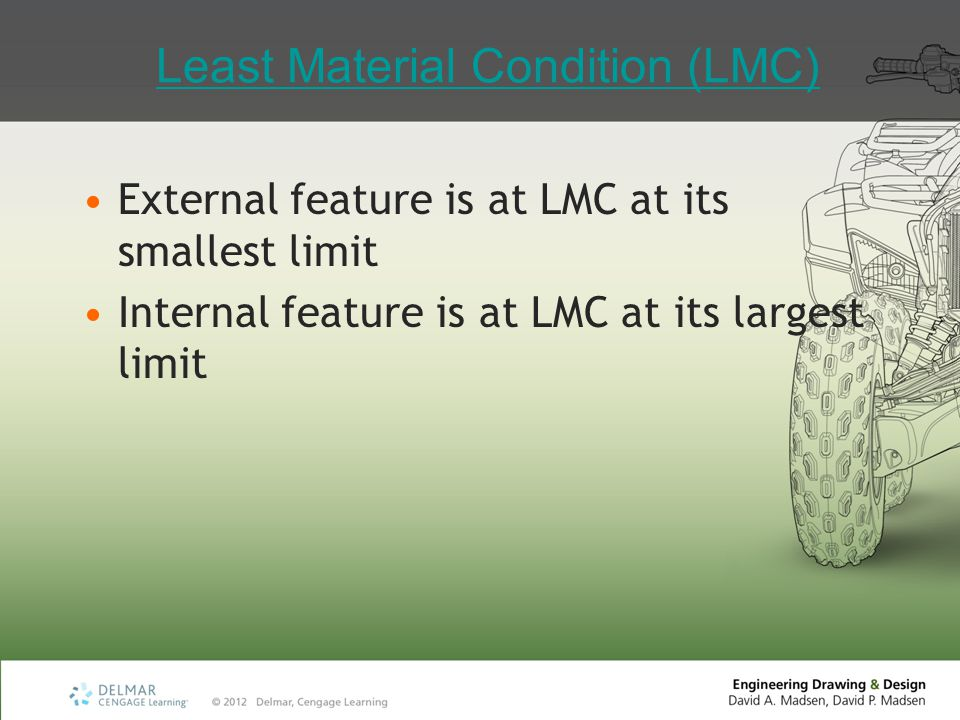 Least Material Condition (LMC) External feature is at LMC at its smallest limit Internal feature is at LMC at its largest limit