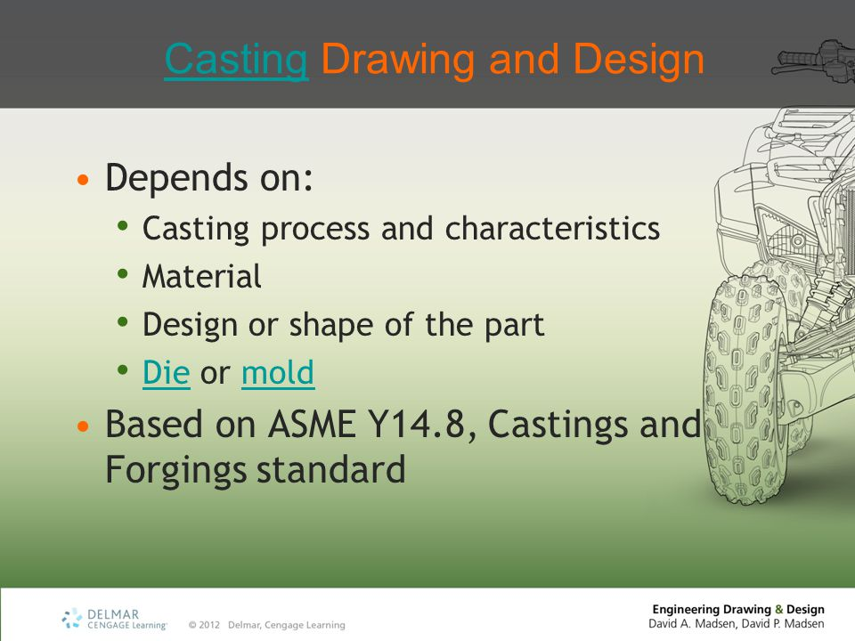 CastingCasting Drawing and Design Depends on: Casting process and characteristics Material Design or shape of the part Die or mold Diemold Based on AS