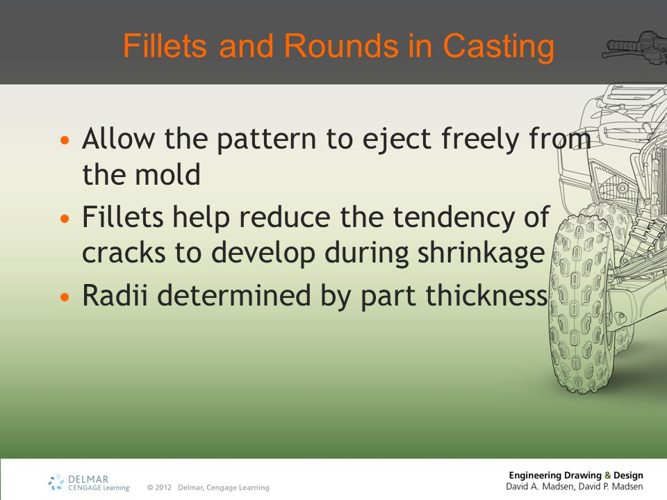 Fillets and Rounds in Casting Allow the pattern to eject freely from the mold Fillets help reduce the tendency of cracks to develop during shrinkage R