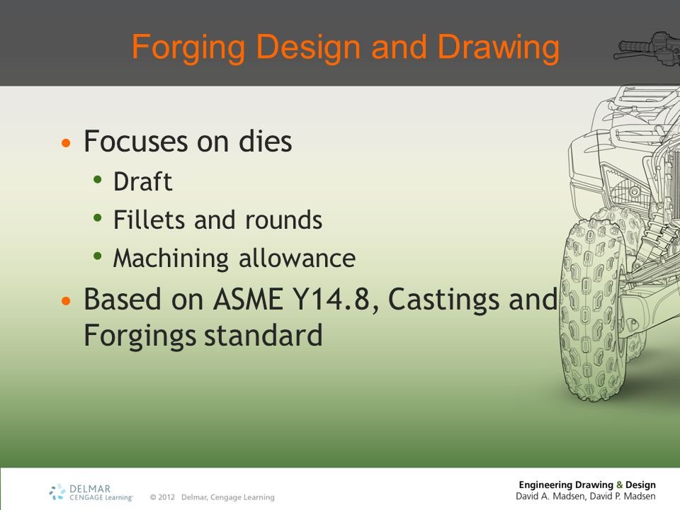 Forging Design and Drawing Focuses on dies Draft Fillets and rounds Machining allowance Based on ASME Y14.8, Castings and Forgings standard