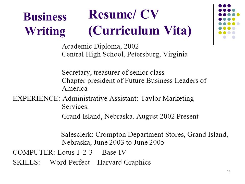 11 Business Writing Academic Diploma, 2002 Central High School, Petersburg, Virginia Secretary, treasurer of senior class Chapter president of Future Business Leaders of America EXPERIENCE: Administrative Assistant: Taylor Marketing Services.