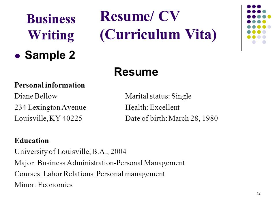 12 Business Writing Sample 2 Resume Personal information Diane Bellow Marital status: Single 234 Lexington Avenue Health: Excellent Louisville, KY 40225 Date of birth: March 28, 1980 Education University of Louisville, B.A., 2004 Major: Business Administration-Personal Management Courses: Labor Relations, Personal management Minor: Economics Resume/ CV (Curriculum Vita)