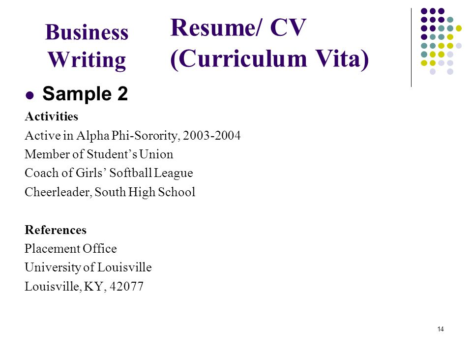 14 Business Writing Sample 2 Activities Active in Alpha Phi-Sorority, 2003-2004 Member of Student's Union Coach of Girls' Softball League Cheerleader, South High School References Placement Office University of Louisville Louisville, KY, 42077 Resume/ CV (Curriculum Vita)