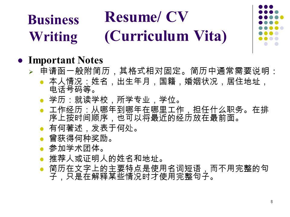 8 Business Writing Important Notes  申请函一般附简历,其格式相对固定。简历中通常需要说明: 本人情况:姓名,出生年月,国籍,婚姻状况,居住地址, 电话号码等。 学历:就读学校,所学专业,学位。 工作经历:从哪年到哪年在哪里工作,担任什么职务。在排 序上按时间顺序,也可以将最近的经历放在最前面。 有何著述,发表于何处。 曾获得何种奖励。 参加学术团体。 推荐人或证明人的姓名和地址。 简历在文字上的主要特点是使用名词短语,而不用完整的句 子,只是在解释某些情况时才使用完整句子。 Resume/ CV (Curriculum Vita)