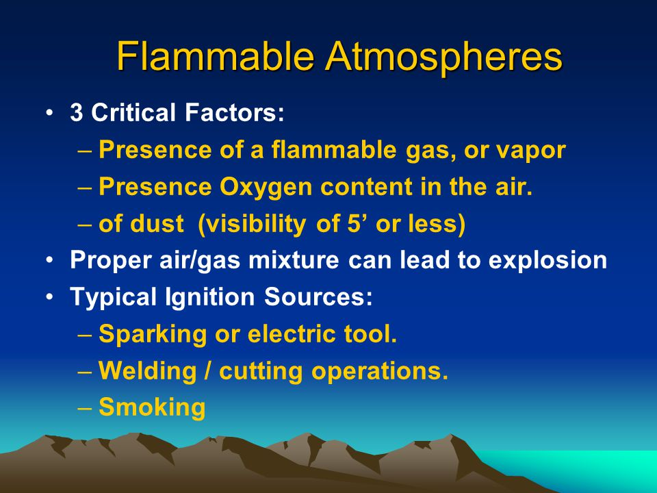 Flammable Hazards Definitions Upper Flammable Limit –Maximum concentration of vapor or gas in air above which propagation of flame does not occur on contact with a source of ignition (above the UFL there is too little oxygen to sustain a flammable mixture)