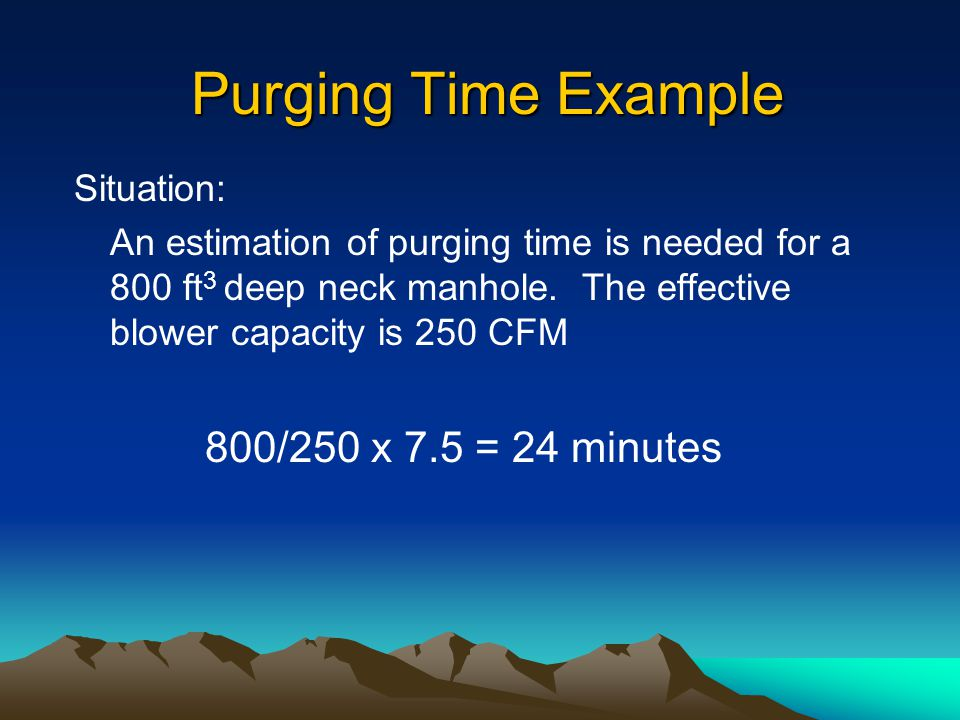 Determination of Purge Time !Purge times can be estimated by the following: T = 7.5 V/C T = purge time in minutes V = the volume of the space in ft 3 C = effective blower capacity CFM