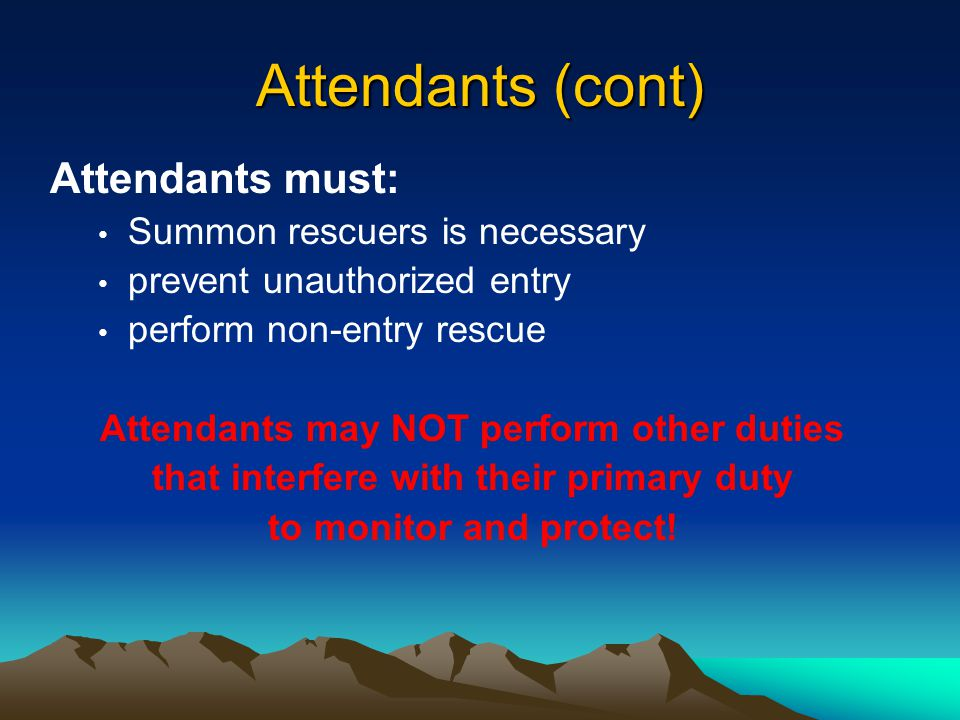Attendants Attendants must: be aware of behavioral effects of potential exposures maintain count and identity of entrants remain outside the space until relieved communicate with entrants monitor activities inside and outside the space and order exit if required
