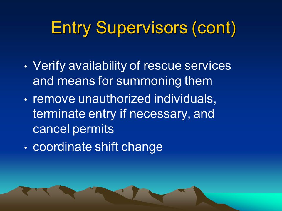 Entry Supervisors Entry Supervisors must: issue confined space permits know hazards verify that all tests have been conducted verify that all procedures and equipment are in place before signing a permit terminate entry if necessary and cancel permits