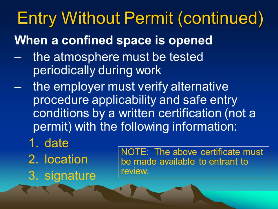 Entry Without Permit (continued) When a confined space is opened –the opening must be promptly guarded by a rail or temporary cover –the atmosphere must be tested before entering using only direct reading instruments –the atmosphere must be tested (in this order) for oxygen content, flammable gasses/vapors, and toxic air contaminants –continuous forced air ventilation must be used