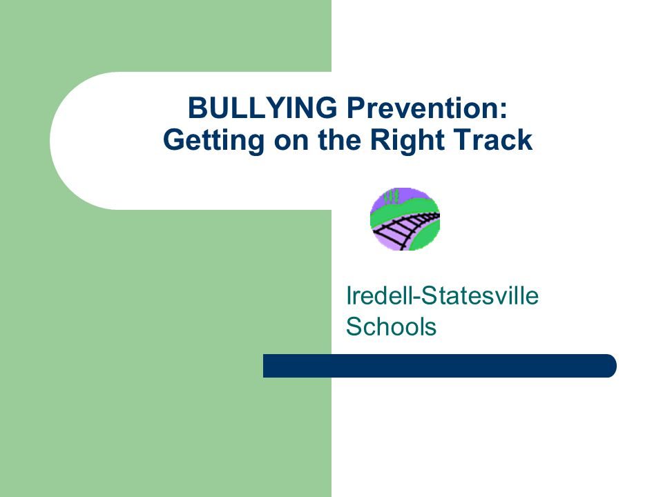 BULLYING Prevention: Getting on the Right Track Iredell-Statesville Schools