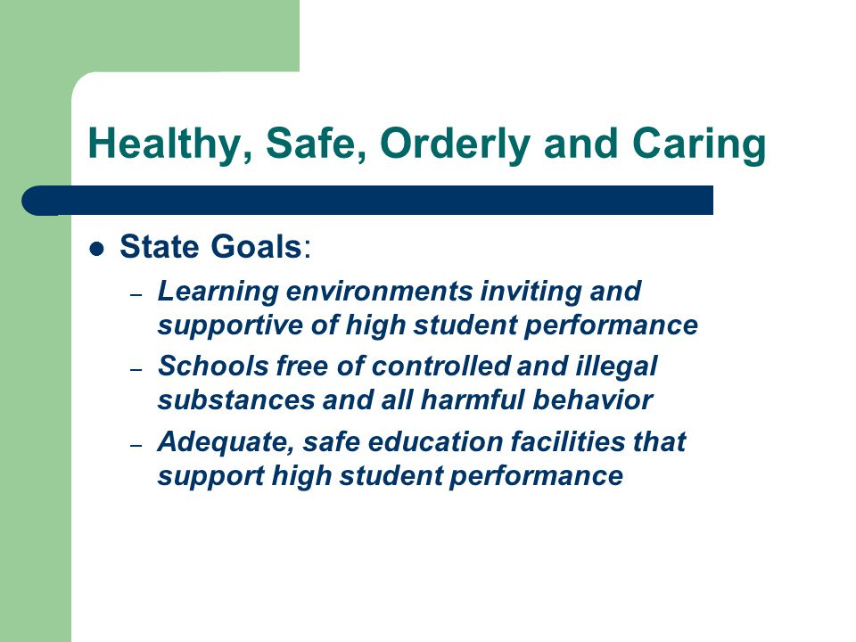 Healthy, Safe, Orderly and Caring State Goals: – Learning environments inviting and supportive of high student performance – Schools free of controlled and illegal substances and all harmful behavior – Adequate, safe education facilities that support high student performance