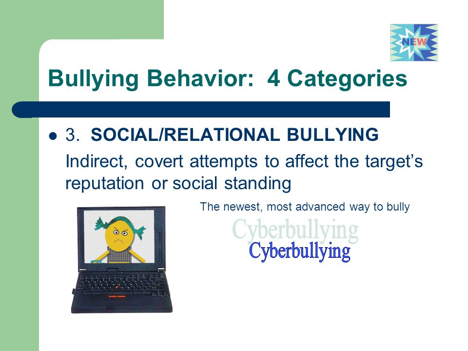 Bullying Behavior: 4 Categories 3. SOCIAL/RELATIONAL BULLYING Indirect, covert attempts to affect the target's reputation or social standing The newes