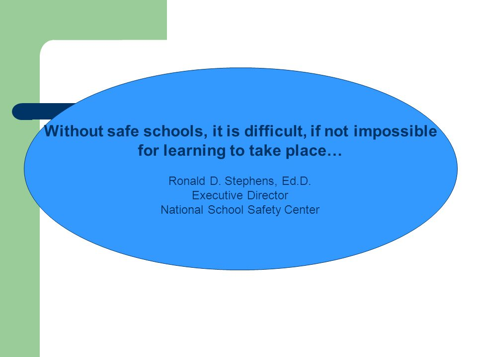 Without safe schools, it is difficult, if not impossible for learning to take place… Ronald D. Stephens, Ed.D. Executive Director National School Safe