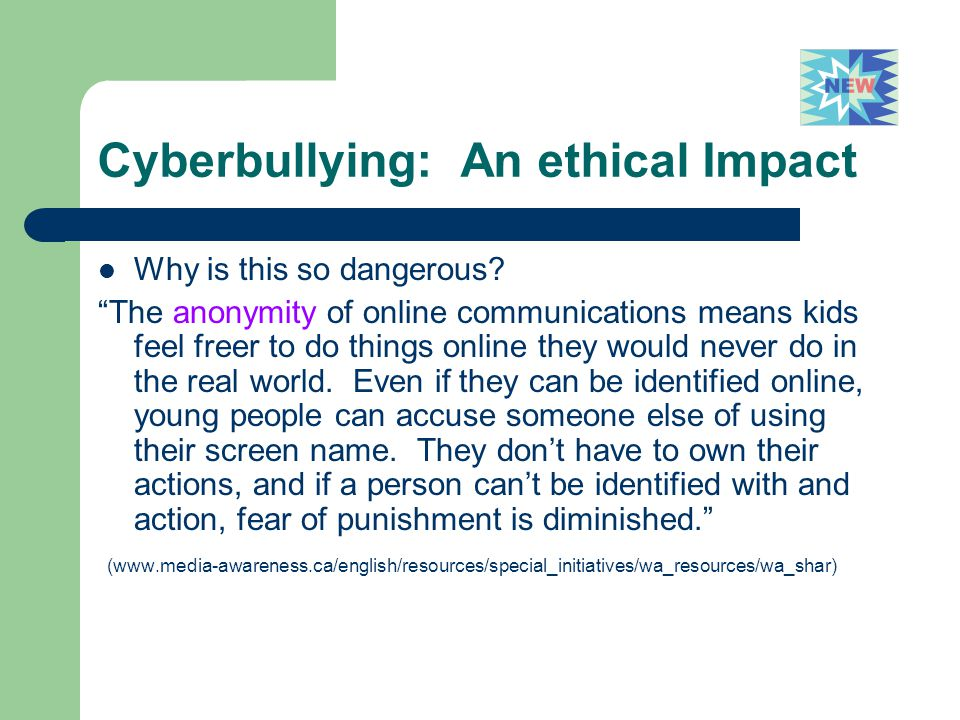"Cyberbullying: An ethical Impact Why is this so dangerous? ""The anonymity of online communications means kids feel freer to do things online they woul"