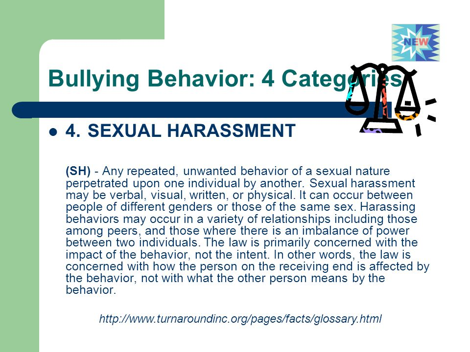 Bullying Behavior: 4 Categories 4. SEXUAL HARASSMENT (SH) - Any repeated, unwanted behavior of a sexual nature perpetrated upon one individual by anot