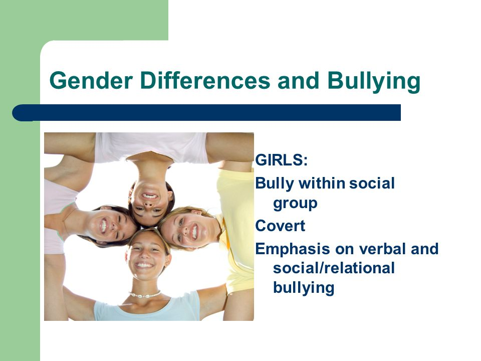 Gender Differences and Bullying GIRLS: Bully within social group Covert Emphasis on verbal and social/relational bullying