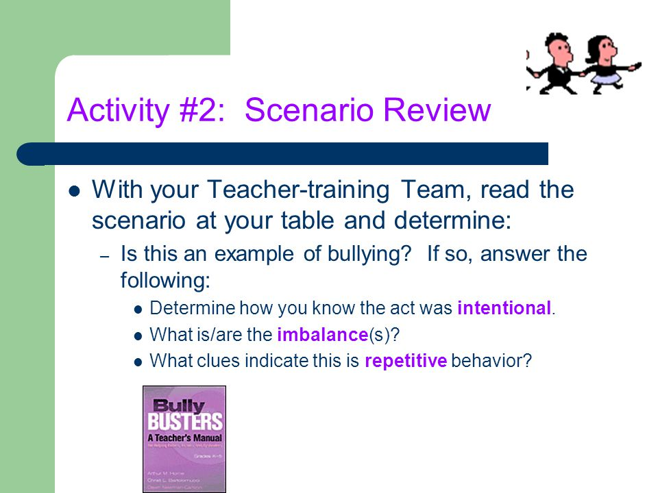 Activity #2: Scenario Review With your Teacher-training Team, read the scenario at your table and determine: – Is this an example of bullying? If so,