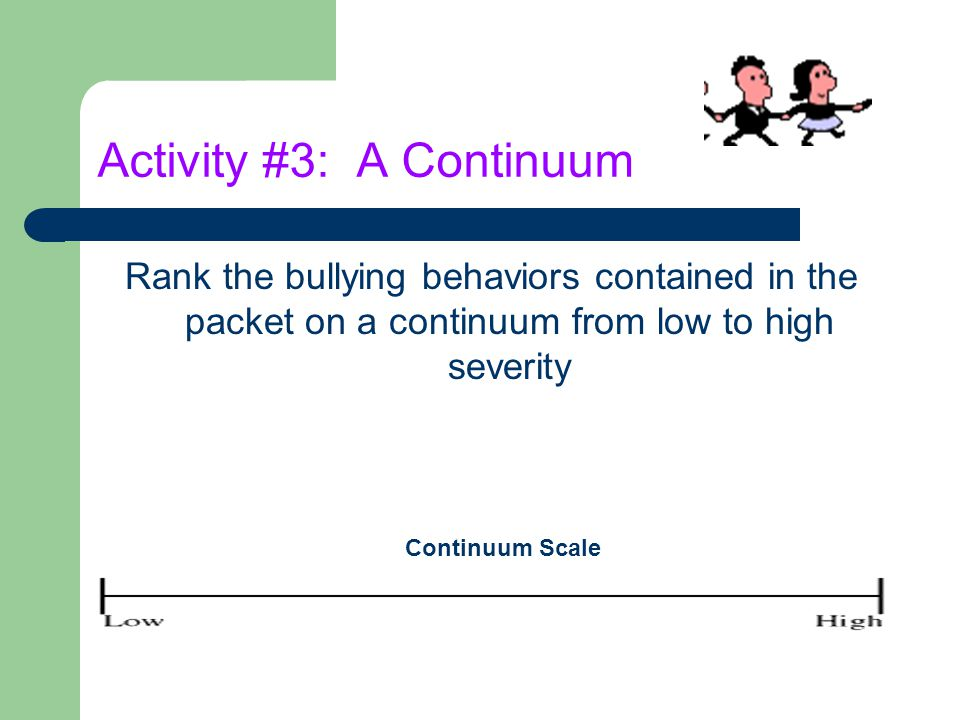 Activity #3: A Continuum Rank the bullying behaviors contained in the packet on a continuum from low to high severity Continuum Scale